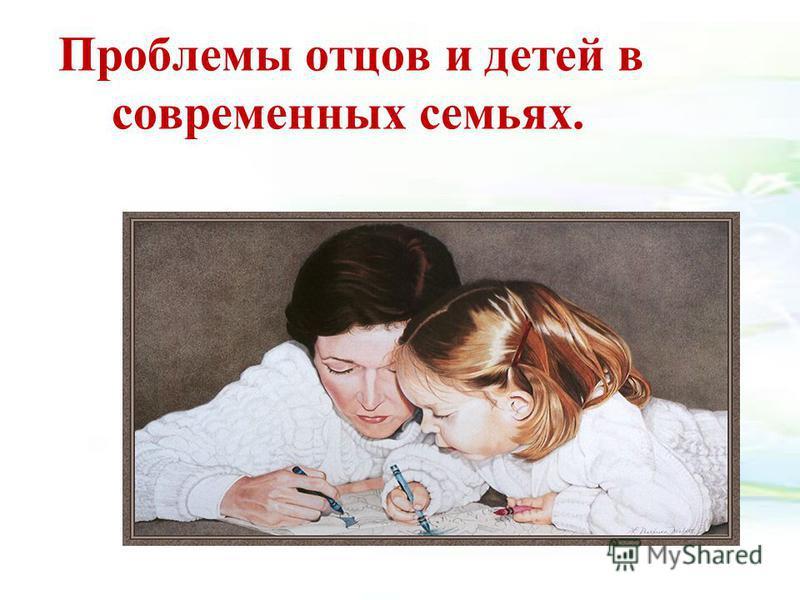 Проблемы отцов и детей в современных семьях.
