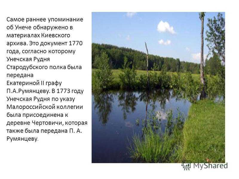Самое раннее упоминание об Унече обнаружено в материалах Киевского архива. Это документ 1770 года, согласно которому Унечская Рудня Стародубского полка была передана Екатериной II графу П.А.Румянцеву. В 1773 году Унечская Рудня по указу Малороссийско
