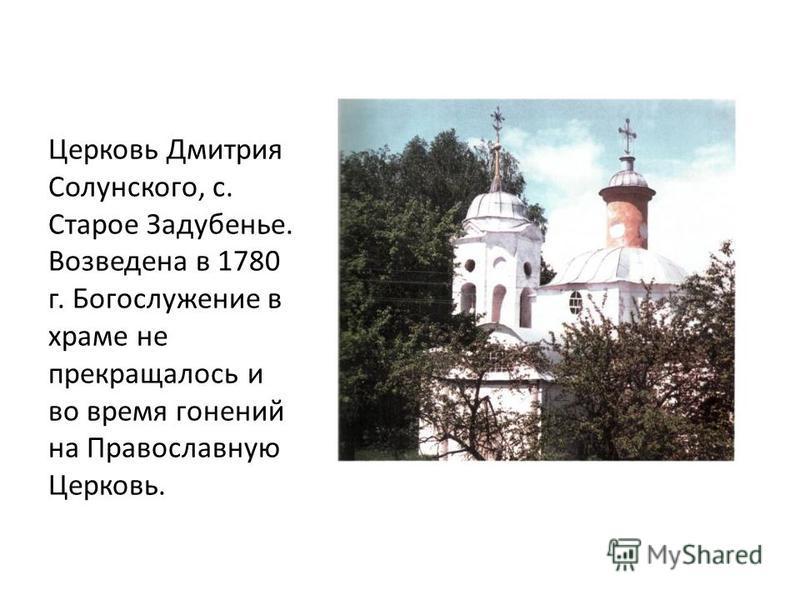 Церковь Дмитрия Солунского, с. Старое Задубенье. Возведена в 1780 г. Богослужение в храме не прекращалось и во время гонений на Православную Церковь.