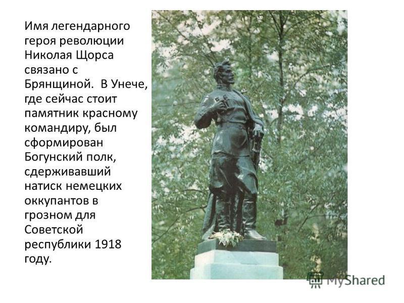 Имя легендарного героя революции Николая Щорса связано с Брянщиной. В Унече, где сейчас стоит памятник красному командиру, был сформирован Богунский полк, сдерживавший натиск немецких оккупантов в грозном для Советской республики 1918 году.