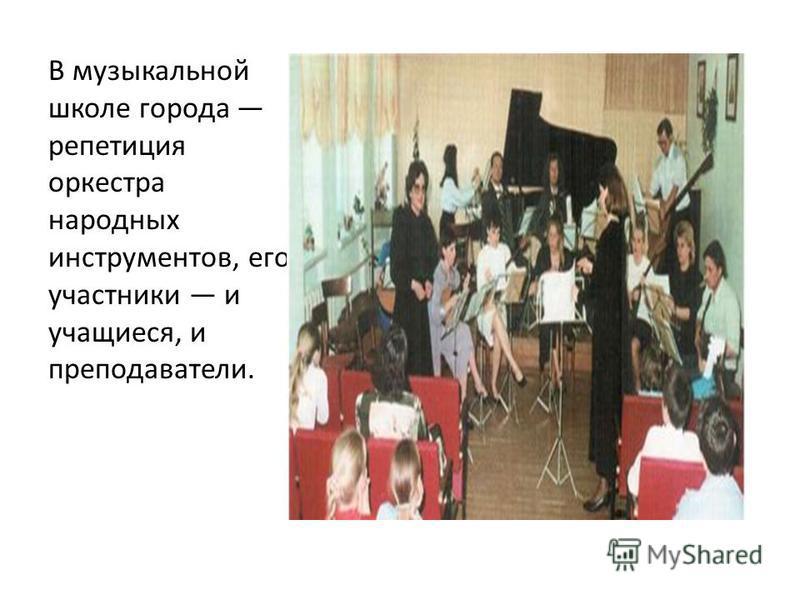 В музыкальной школе города репетиция оркестра народных инструментов, его участники и учащиеся, и преподаватели.