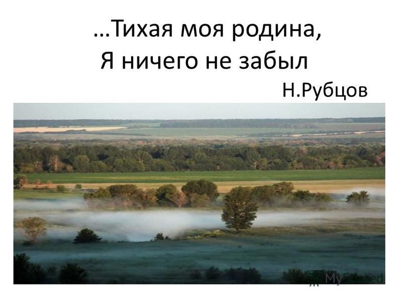 …Тихая моя родина, Я ничего не забыл Н.Рубцов