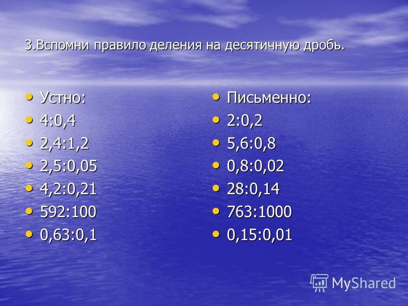 3. Вспомни правило деления на десятичную дробь. Устно: Устно: 4:0,4 4:0,4 2,4:1,2 2,4:1,2 2,5:0,05 2,5:0,05 4,2:0,21 4,2:0,21 592:100 592:100 0,63:0,1 0,63:0,1 Письменно: Письменно: 2:0,2 2:0,2 5,6:0,8 5,6:0,8 0,8:0,02 0,8:0,02 28:0,14 28:0,14 763:10