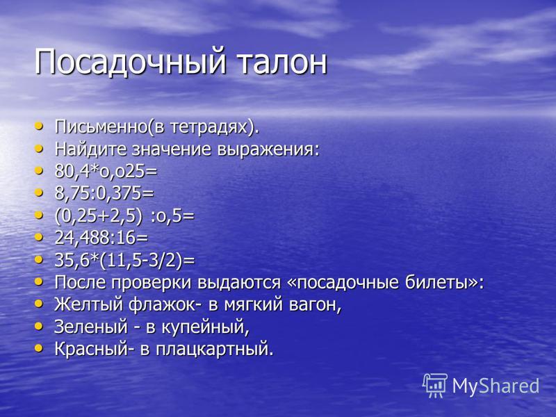 Посадочный талон Письменно(в тетрадях). Письменно(в тетрадях). Найдите значение выражения: Найдите значение выражения: 80,4*о,о 25= 80,4*о,о 25= 8,75:0,375= 8,75:0,375= (0,25+2,5) :о,5= (0,25+2,5) :о,5= 24,488:16= 24,488:16= 35,6*(11,5-3/2)= 35,6*(11