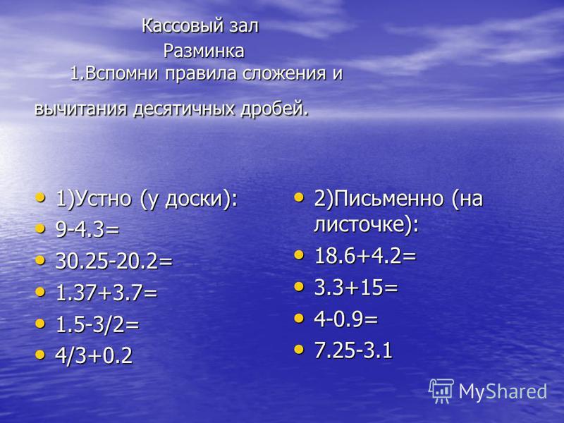 Кассовый зал Разминка 1. Вспомни правила сложения и вычитания десятичных дробей. Кассовый зал Разминка 1. Вспомни правила сложения и вычитания десятичных дробей. 1)Устно (у доски): 1)Устно (у доски): 9-4.3= 9-4.3= 30.25-20.2= 30.25-20.2= 1.37+3.7= 1.