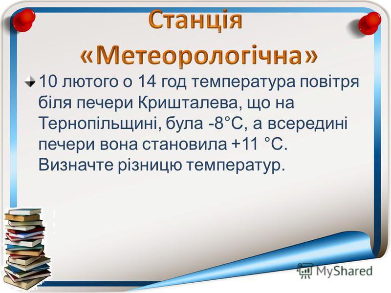 10 лютого о 14 год температура повітря біля печери Кришталева, що на Тернопільщині, була -8°С, а всередині печери вона становила +11 °С. Визначте різницю температур.