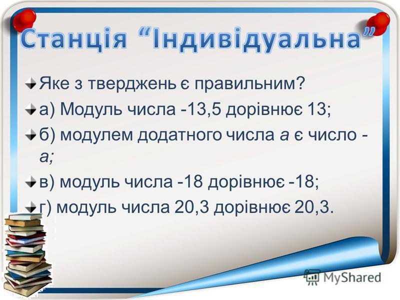 Яке з тверджень є правильним? а) Модуль числа -13,5 дорівнює 13; б) модулем додатного числа а є число - а; в) модуль числа -18 дорівнює -18; г) модуль числа 20,3 дорівнює 20,3.