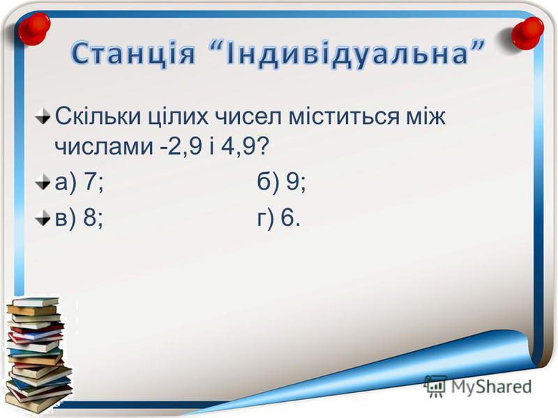 Скільки цілих чисел міститься між числами -2,9 і 4,9? а) 7;б) 9; в) 8;г) 6.