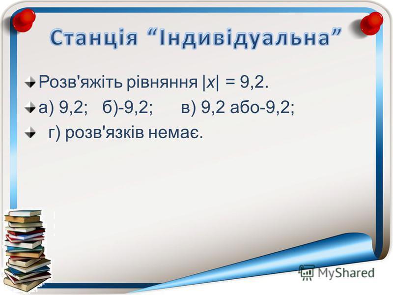 Розв'яжіть рівняння |х| = 9,2. а) 9,2;б)-9,2;в) 9,2 або-9,2; г) розв'язків немає.