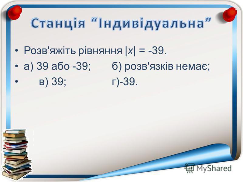 Розв'яжіть рівняння |х| = -39. а) 39 або -39;б) розв'язків немає; в) 39;г)-39.