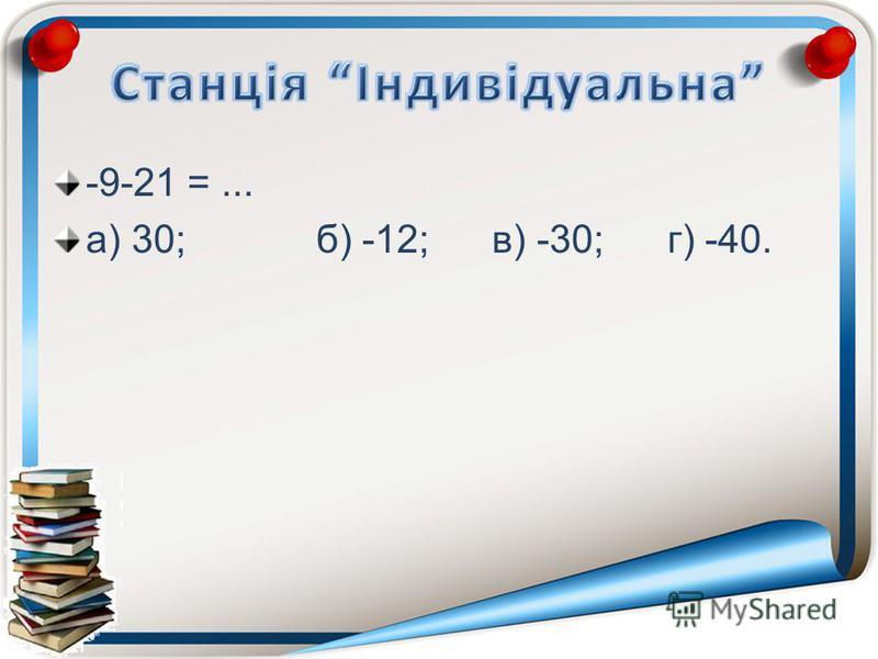 -9-21 =... а) 30;б) -12;в) -30;г) -40.