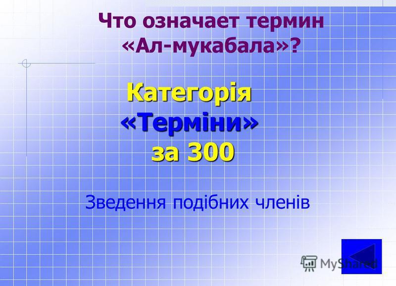 Що означає термін «Ал-джебр»? Категорія«Терміни» за 200 Відновлення або перенос від'ємних членів з однієї частини рівняння в іншу