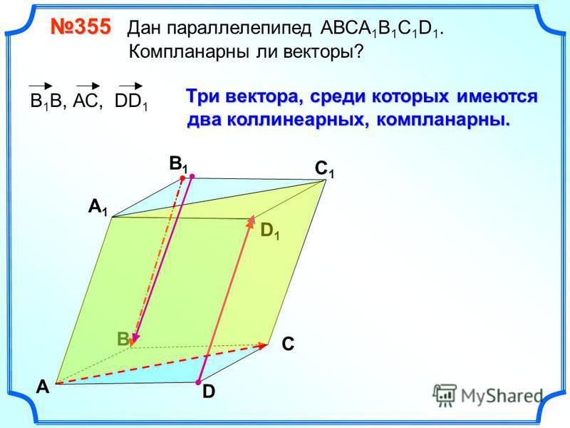 355 355 Дан параллелепипед АВСA 1 B 1 C 1 D 1. Компланарны ли векторы? В А В1В1 С1С1 D1D1 D С А1А1 В 1 В, АС, DD 1 Три вектора, среди которых имеются два коллинеарных, компланарныееейййй.