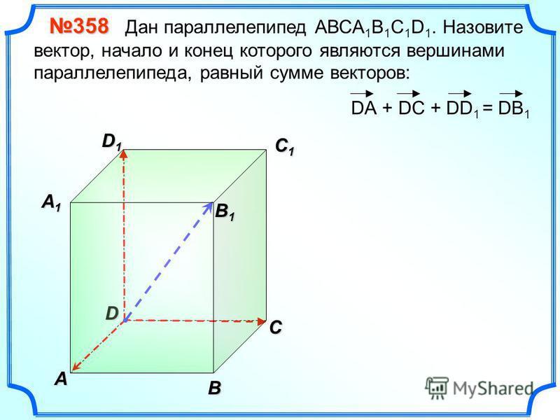 В A С C1C1C1C1 D1D1D1D1D 358 358 Дан параллелепипед АВСA 1 B 1 C 1 D 1. Назовите вектор, начало и конец которого являются вершинами параллелепипеда, равный сумме векторов: DА + DC + DD 1 A1A1A1A1 = DB 1 B 1 B 1