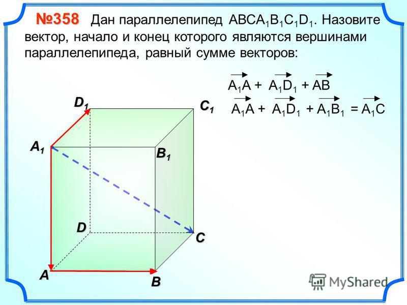 В A С C1C1C1C1 D1D1D1D1D 358 358 Дан параллелепипед АВСA 1 B 1 C 1 D 1. Назовите вектор, начало и конец которого являются вершинами параллелепипеда, равный сумме векторов: A1A1A1A1 = A 1 C B 1 B 1 A 1 A + A 1 D 1 + AB + A 1 B 1 A 1 A + A 1 D 1
