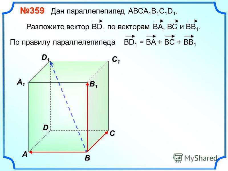 В A С C1C1C1C1 D1D1D1D1D 359 359 Дан параллелепипед АВСA 1 B 1 C 1 D 1. Разложите вектор BD 1 по векторам BA, ВС и ВВ 1. A1A1A1A1 B 1 B 1 ВD 1 = BA + BC + BB 1 По правилу параллелепипеда