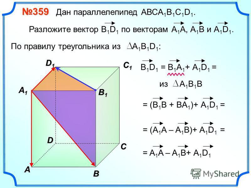 В A С C1C1C1C1 D1D1D1D1D 359 359 Дан параллелепипед АВСA 1 B 1 C 1 D 1. Разложите вектор B 1 D 1 по векторам А 1 A, А 1 В и А 1 D 1. A1A1A1A1 B 1 B 1 В 1 D 1 = B 1 A 1 + А 1 D 1 По правилу треугольника из А 1 В 1 D 1 : из А 1 В 1 B = (В 1 B + BA 1 )+