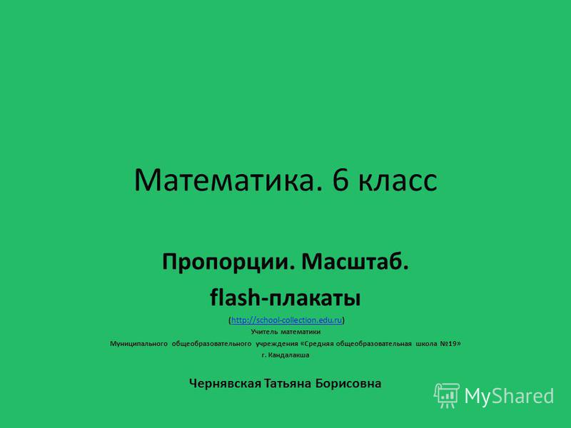 Математика. 6 класс Пропорции. Масштаб. flash-плакаты (http://school-collection.edu.ru)http://school-collection.edu.ru Учитель математики Муниципального общеобразовательного учреждения «Средняя общеобразовательная школа 19» г. Кандалакша Чернявская Т