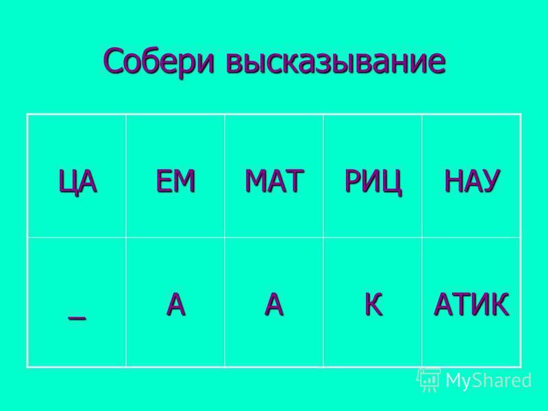 Собери высказывание ЦАЕММАТРИЦНАУ _ААКАТИК