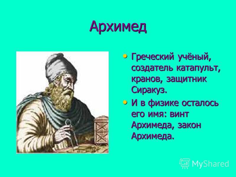 Архимед Греческий учёный, создатель катапульт, кранов, защитник Сиракуз. Греческий учёный, создатель катапульт, кранов, защитник Сиракуз. И в физике осталось его имя: винт Архимеда, закон Архимеда. И в физике осталось его имя: винт Архимеда, закон Ар