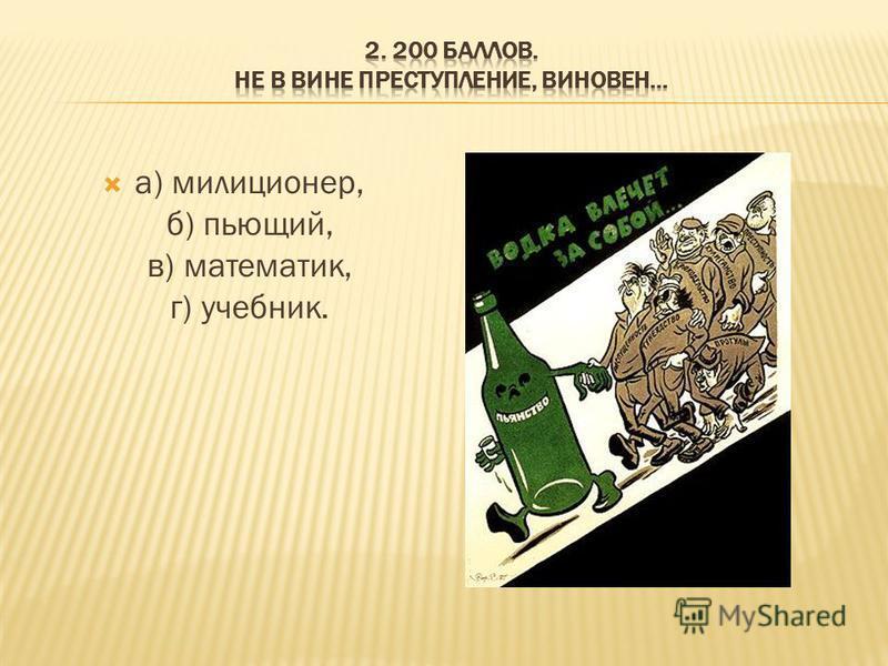 а) милиционер, б) пьющий, в) математик, г) учебник.