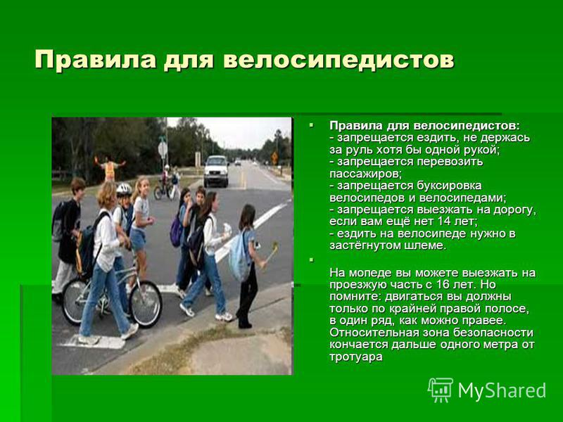 Правила для велосипедистов Правила для велосипедистов: - запрещается ездить, не держась за руль хотя бы одной рукой; - запрещается перевозить пассажиров; - запрещается буксировка велосипедов и велосипедами; - запрещается выезжать на дорогу, если вам
