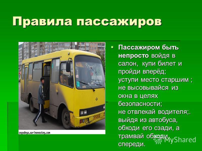Правила пассажиров Пассажиром быть непросто войдя в салон, купи билет и пройди вперёд; уступи место старшим ; не высовывайся из окна в целях безопасности; не отвлекай водителя;. выйдя из автобуса, обходи его сзади, а трамвай обходи спереди. Пассажиро