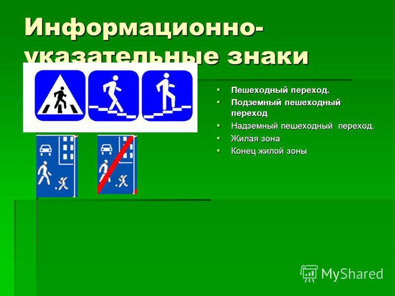 Информационно- указательные знаки Пешеходный переход. Пешеходный переход. Подземный пешеходный переход Подземный пешеходный переход Надземный пешеходный переход. Надземный пешеходный переход. Жилая зона Жилая зона Конец жилой зоны Конец жилой зоны