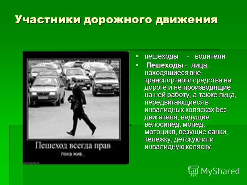 Участники дорожного движения пешеходы - водители пешеходы - водители Пешеходы - лица, находящиеся вне транспортного средства на дороге и не производящие на ней работу, а также лица, передвигающиеся в инвалидных колясках без двигателя, ведущие велосип