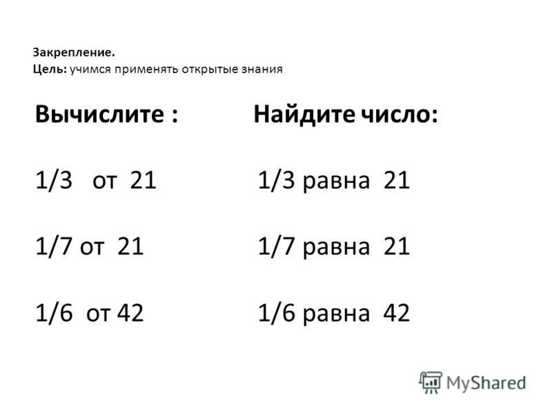 Закрепление. Цель: учимся применять открытые знания Вычислите : Найдите число: 1/3 от 21 1/3 равна 21 1/7 от 21 1/7 равна 21 1/6 от 42 1/6 равна 42