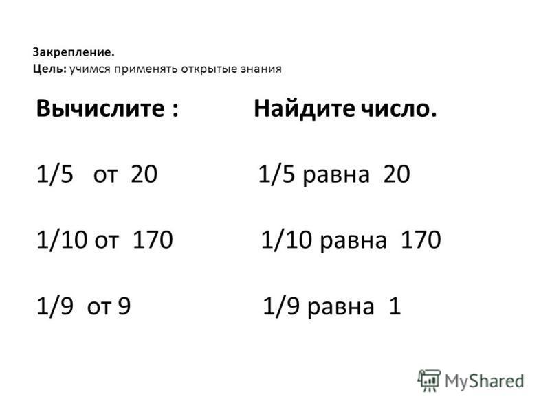 Закрепление. Цель: учимся применять открытые знания Вычислите : Найдите число. 1/5 от 20 1/5 равна 20 1/10 от 170 1/10 равна 170 1/9 от 9 1/9 равна 1