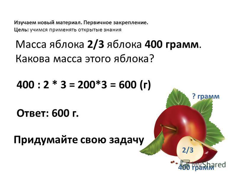 Масса яблока 2/3 яблока 400 грамм. Какова масса этого яблока? 400 : 2 * 3 = 200*3 = 600 (г) Ответ: 600 г. Изучаем новый материал. Первичное закрепление. Цель: учимся применять открытые знания Придумайте свою задачу 400 грамм 2/3 ? грамм
