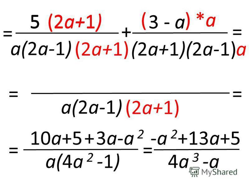 5 a(2a-1) + = (2a+1) a *a*a 3 - a (2a+1)(2a-1) ( ) = = a(2a-1) (2a+1) 5 *a*a 3 - a ( ) + = = 10a+53a-a 2 a(4a 2 -1) + = -a 2 +13a+5 4a 3 -a
