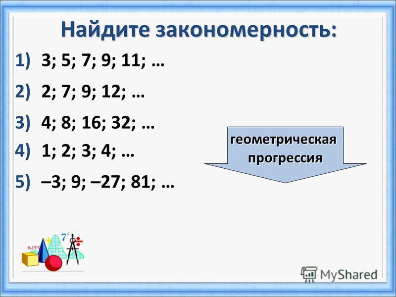 Найдите закономерность: 1)3; 5; 7; 9; 11; … 2)2; 7; 9; 12; … 4)1; 2; 3; 4; … 5)–3; 9; –27; 81; … 3)4; 8; 16; 32; … геометрическая прогрессия