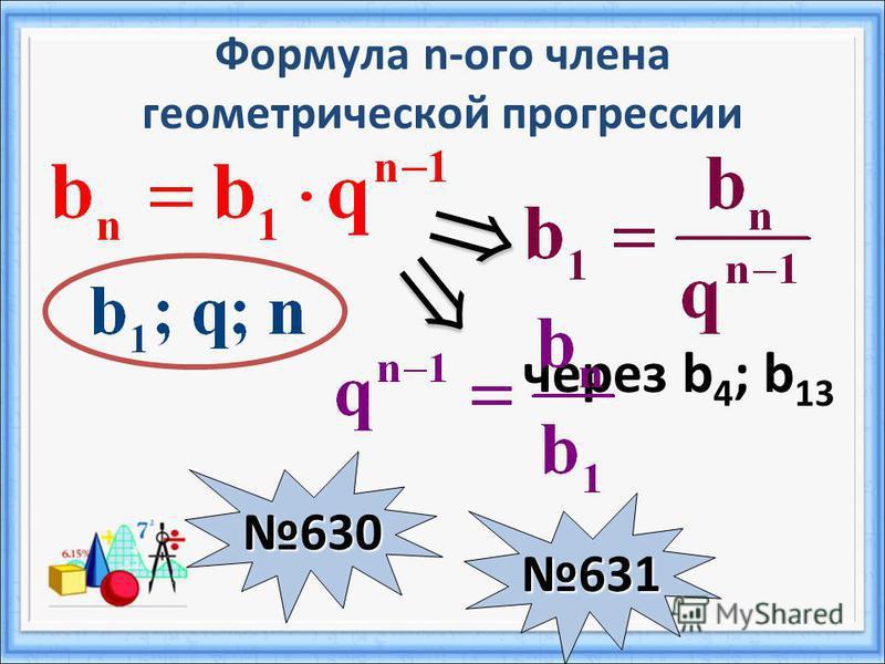 Формула n-ого члена геометрической прогрессии через b 4 ; b 13 630 631