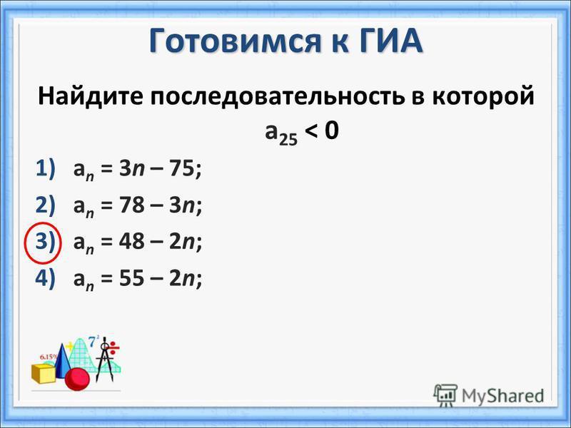 Готовимся к ГИА Найдите последовательность в которой a 25 < 0 1)a n = 3n – 75; 2)a n = 78 – 3n; 3)a n = 48 – 2n; 4)a n = 55 – 2n;