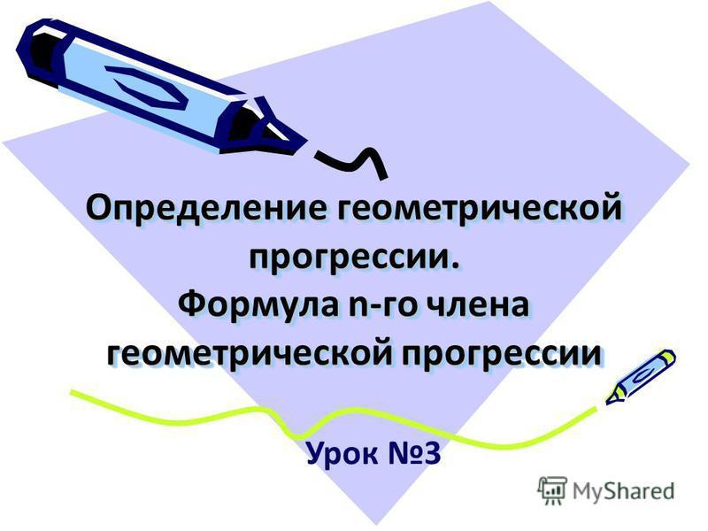 Определение геометрической прогрессии. Формула n-го члена геометрической прогрессии Урок 3