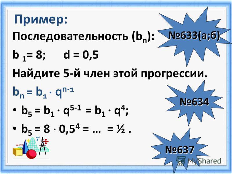 Пример: Последовательность (b n ): b 1 = 8; d = 0,5 Найдите 5-й член этой прогрессии. b n = b 1 q n-1 b 5 = b 1 q 5-1 = b 1 q 4 ; b 5 = 8 0,5 4 = … = ½. 633(а;б) 634 637