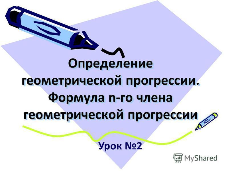 Определение геометрической прогрессии. Формула n-го члена геометрической прогрессии Урок 2