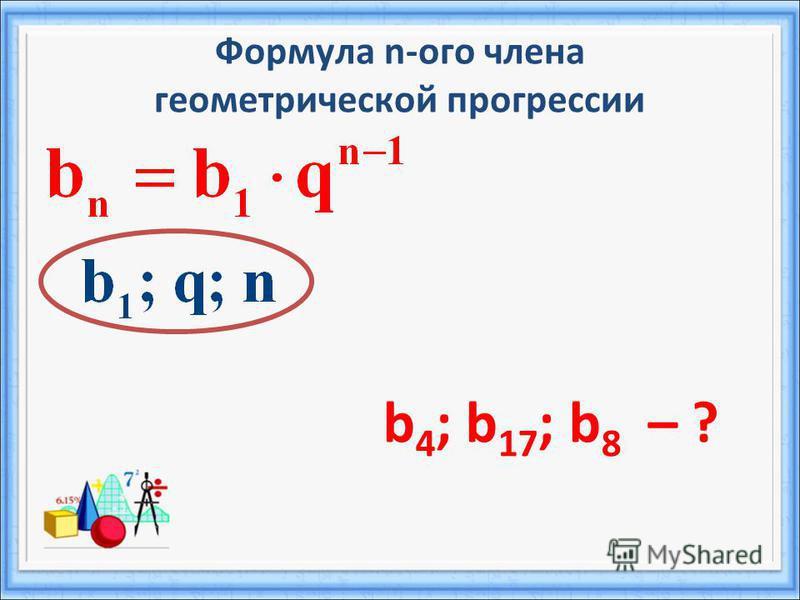 Формула n-ого члена геометрической прогрессии b 4 ; b 17 ; b 8 – ?