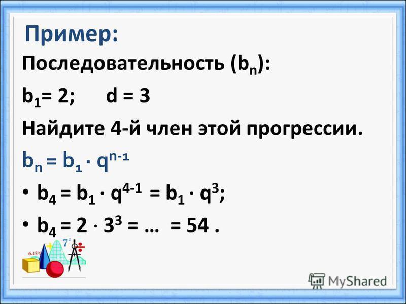 Пример: Последовательность (b n ): b 1 = 2; d = 3 Найдите 4-й член этой прогрессии. b n = b 1 q n-1 b 4 = b 1 q 4-1 = b 1 q 3 ; b 4 = 2 3 3 = … = 54.