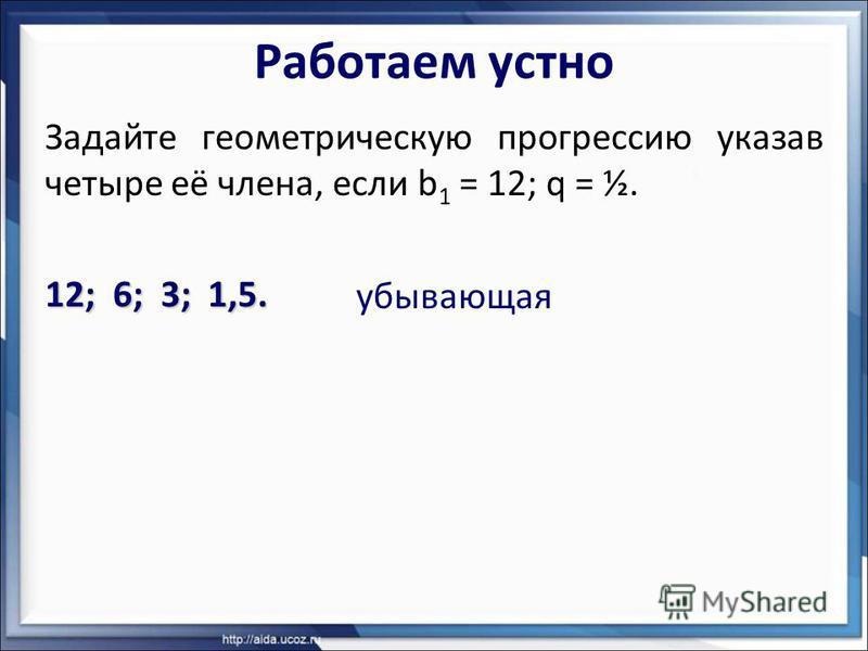 Работаем устно Задайте геометрическую прогрессию указав четыре её члена, если b 1 = 12; q = ½. 12; 6; 3; 1,5. убывающая