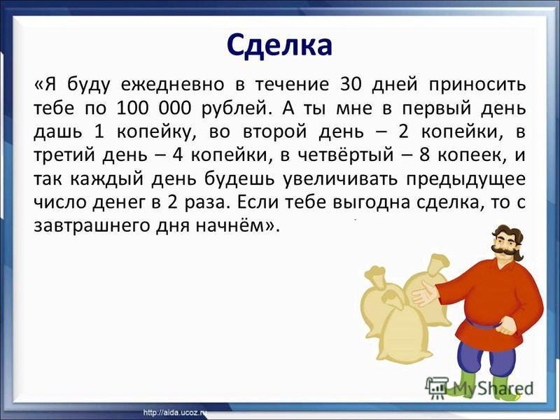 Сделка «Я буду ежедневно в течение 30 дней приносить тебе по 100 000 рублей. А ты мне в первый день дашь 1 копейку, во второй день – 2 копейки, в третий день – 4 копейки, в четвёртый – 8 копеек, и так каждый день будешь увеличивать предыдущее число д