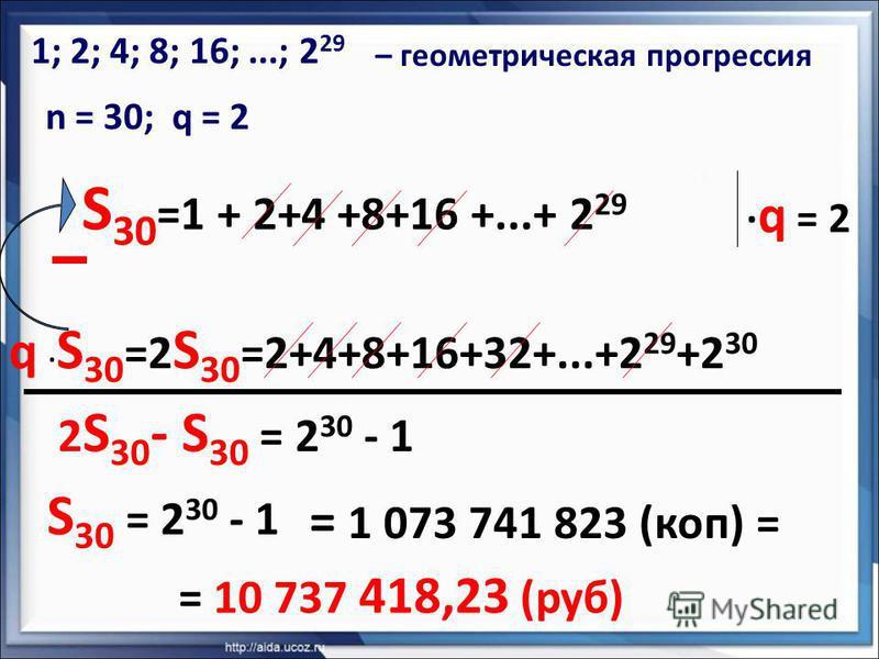S 30 =1 + 2+4 +8+16 +...+ 2 29 1; 2; 4; 8; 16;...; 2 29 – геометрическая прогрессия n = 30; q = 2 · q = 2 q · S 30 =2 S 30 =2+4+8+16+32+...+2 29 +2 30 2 S 30 - S 30 = 2 30 - 1 = 1 073 741 823 (коп) = = 10 737 418,23 (руб) S 30 = 2 30 - 1
