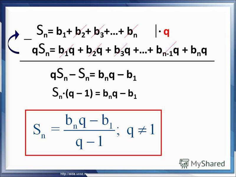 S n = b 1 + b 2 + b 3 +…+ b n q S n = b 1 q + b 2 q + b 3 q +…+ b n-1 q + b n q · q· q q S n – S n = b n q – b 1 S n ·(q – 1) = b n q – b 1