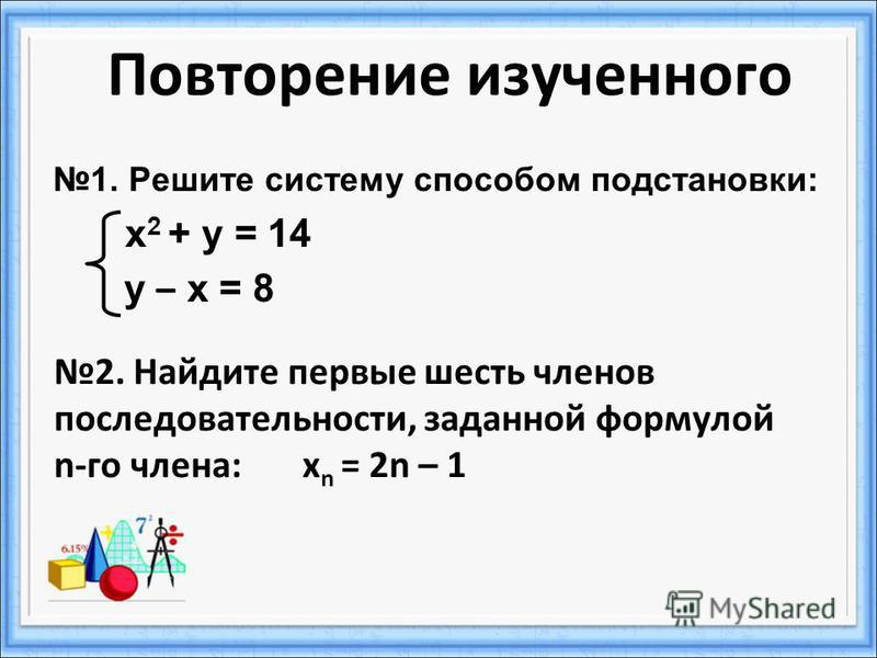 Повторение изученного 1. Решите систему способом подстановки: х 2 + у = 14 у – х = 8 2. Найдите первые шесть членов последовательности, заданной формулой n-го члена: х n = 2n – 1