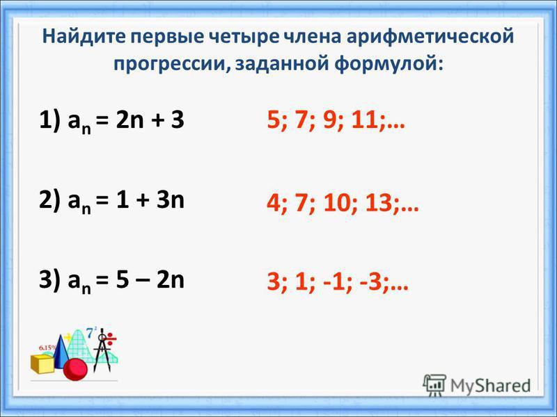 Найдите первые четыре члена арифметической прогрессии, заданной формулой: 1) а n = 2n + 3 2) а n = 1 + 3n 3) а n = 5 – 2n 5; 7; 9; 11;… 4; 7; 10; 13;… 3; 1; -1; -3;…