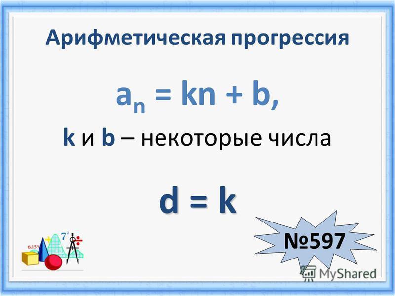 Арифметическая прогрессия a n = kn + b, k и b – некоторые числа d = k 597597