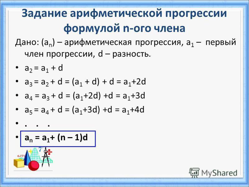 Задание арифметической прогрессии формулой n-ого члена Дано: (а n ) – арифметическая прогрессия, a 1 – первый член прогрессии, d – разность. a 2 = a 1 + d a 3 = a 2 + d = (a 1 + d) + d = a 1 +2d a 4 = a 3 + d = (a 1 +2d) +d = a 1 +3d a 5 = a 4 + d =