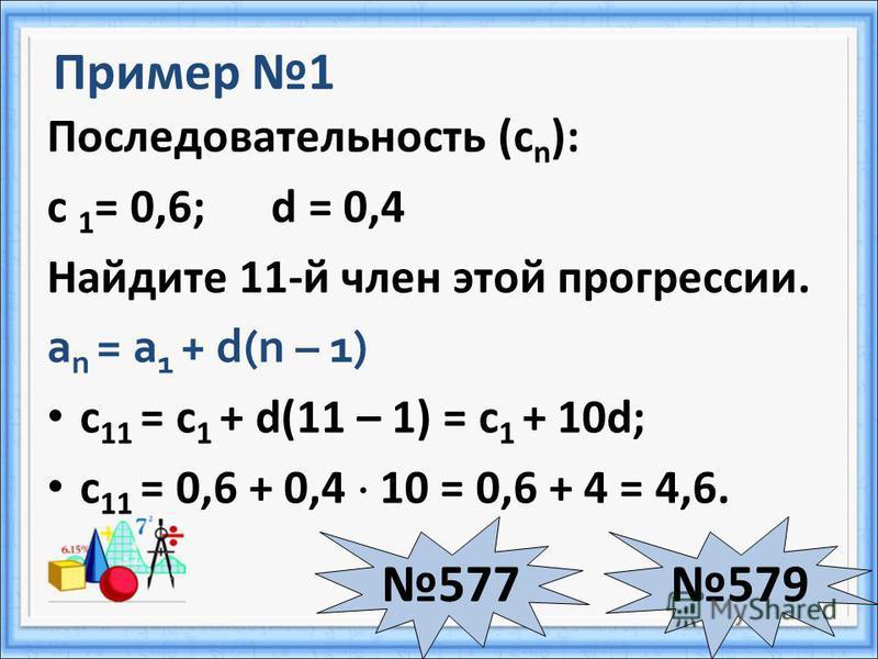 Пример 1 Последовательность (с n ): с 1 = 0,6; d = 0,4 Найдите 11-й член этой прогрессии. а n = а 1 + d(n – 1) с 11 = с 1 + d(11 – 1) = с 1 + 10d; с 11 = 0,6 + 0,4 10 = 0,6 + 4 = 4,6. 577579
